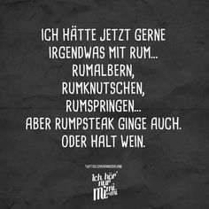 I would like to have something with Rum … Rumalbern, Rumknutschen, Rumspringen … But rumpsteak went too. Or just wine. – VISUAL STATEMENTS® – Best Quotes images in 2019 Best Quotes Images, Wise Quotes, Funny Quotes, Funny Memes, Word Pictures, Funny Pictures, Top Fitness, Just Wine, German Quotes