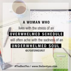 """""""The decisions we make dictate the schedules we keep. The schedules we keep determine the lives we live. The lives we live determine how we spend our souls. And the woman who lives with the stress of an overwhelmed schedule will often ache with the sadness of an underwhelmed soul."""" Lysa TerKeurst, #TheBestYes book Let's pause in the middle of this moment and take time to let God overwhelm our soul."""