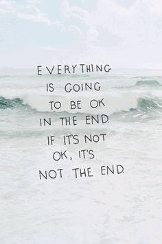 Everything is going to be ok in the end. If it's not ok, it's not the end.