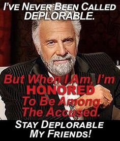 Seems that I've been deplorable all of life! I won't play P.C. games, I tell it like it is, I hate small talk and bullshit sessions, I do my own thing, I go against the flow, I don't fit in, I'm not cool or trendy, I hate liars, deceivers, and cheats, I'm White, A Female and I support conservative values and old time religion. Stay deplorable - Be proud - Be independent. Be a Patriot.