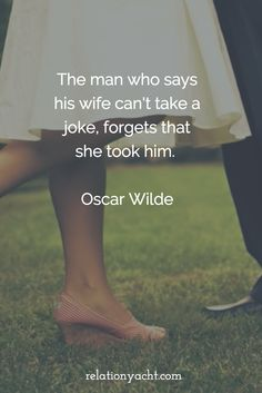 The man who says his wife can't take a joke, forgets that she took him. - Oscar Wilde