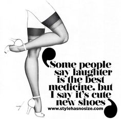 """""""Some people say laughter is the best medicine, but I say it's cute new shoes"""""""