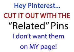 "Hey Pinterest.  Cut it out with the ""Related"" Pins.  They are not related to what I want to see!!  I don't want them on my page!    ""pinterest . com / following"" will give you only pins and boards you are following!!!!"