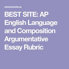 BEST SITE: AP English Language and Composition Argumentative Essay Rubric