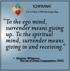 To the ego mind, surrender means giving up. To the spiritual mind, surrender means giving in and receiving. – Marianne Williamson, The Law of Divine Compensation (2012)