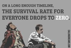 On a long enough timeline, the survival rate for everyone drop to zero - Quotes by Tyler durden from Fight club.