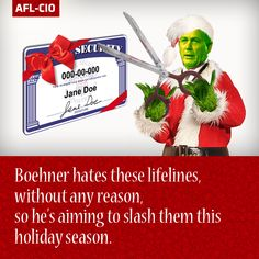 Don't Let the GOP Steal Christmas! Anyone who wants to cut Social Security, Medicare or Medicaid benefits to finance massive tax giveaways for the rich must have a heart two sizes too small. www.aflcio.org/BoehnerStealsXmas