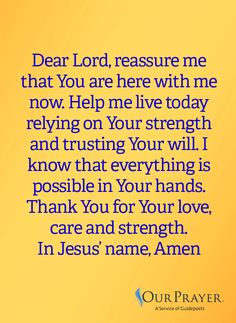Dear Lord, reassure me that You are here with me now. Help me live today relying on Your strength and trusting Your will. I know that everything is possible in Your hands. Thank You for Your love, care and strength. In Jesus' name, Amen