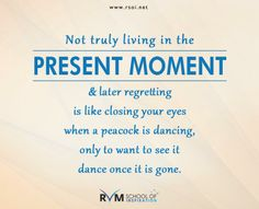 Not truly living in the present moment & later regretting is like closing your eyes when a peacock is dancing, only to want to see it dance once it is gone.-RVM
