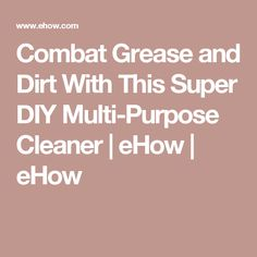 Combat Grease and Dirt With This Super DIY Multi-Purpose Cleaner | eHow | eHow