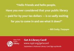 """""""Hello friends and hello people. Have you ever considered that your public library —paid for by your tax dollars —is so sadly waiting for you to come in and see what it does?""""   — Bill Cosby, Taxpayer"""