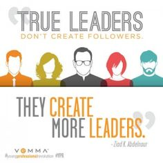 """True leaders don't create followers. They create more leaders."" —Ziad K. Abdelnour"