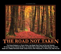 The Road Not Taken:  Two roads diverged in a yellow wood. And Robert Frost took the one less traveled. Of course, he also heckled his rivals and started fires to disrupt their poetry readings. But that makes for a terrible motivational poster. Unless you're a petty pyromaniac. In which case, here you go.