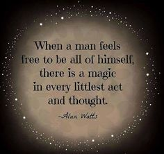 When a man feels free to be all of himself ~ there is a Magic in every littlest act and thought ~ Alan Watts