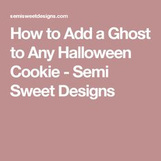 How to Add a Ghost to Any Halloween Cookie - Semi Sweet Designs
