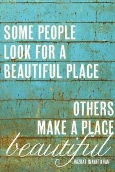 Some people look for a better place, others make a place beautiful