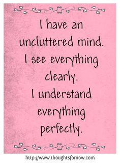 I have an uncluttered mind. I see everything clearly. I understand everything perfectly.