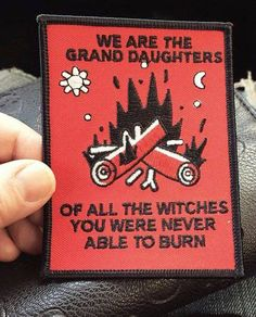 We are the grand daughters of all the witches you were never able to burn.