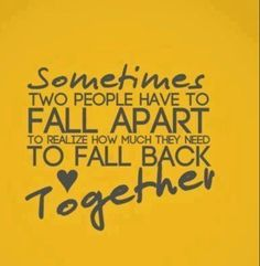 That was us babe we completely fell apart and realized how much we needed to fall back together. I love you and we will get through everything together like we always have. I am here for u through our ups and downs and will always be here to support u in life. You r the love if my life.