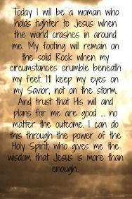 """""""Today I will be a woman who holds tighter to Jesus when the world crashes in around me. My footing will remain on the solid Rock when my circumstances crumble beneath my feet. I'll keep my eyes on my Savior, not on the storm. And trust that His will and plans for me are good... no matter the outcome. I can do this through the power of the Holy Spirit, who gives me the wisdom that Jesus is more than enough."""""""