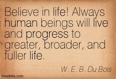 W.E.B. Du Bois: Believe in life! Always human beings will live and progress to greater, broader, and fuller life. progress, life, live, human. Meetville Quotes