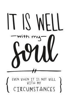 Click through to see the entire collection!  It is well with my soul even when it is not well with my circumstances  encouragement quotes, christian quotes, women, Scripture quotes, positive quotes, Scriptures for strength, Bible verses, truth, faith, Christian hymns, hymn quotes, hymn lyrics, words of encouragement, courage quotes