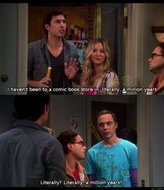 I know I do it but the misuse of the word literally in a sentence is sooooo annoying!!!! The Big Bang Theory nailed it.