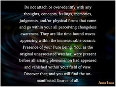 Do not attach or over-identify with any thoughts, concepts, feelings, memories, judgments, and/or physical forms that come and go within your all perceiving changeless awareness. They are like time-bound waves appearing within the immeasurable oceanic Presence of your Pure Being. You, as the original unassociated watcher, were present before all arising phenomenon had appeared and vanished within your field of view. Discover that, and you will find the un-manifested Source of all.