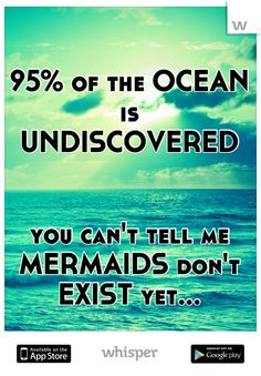 95% of the OCEAN is UNDISCOVERED you can't tell me MERMAIDS don't EXIST yet...