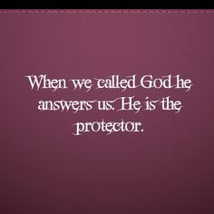 When we called God he answers us. He is the protector.