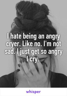 I hate being an angry cryer. Like no. I'm not sad. I just get so angry I cry.