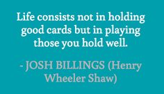 Life consists not in holding good cards but in playing those you hold well. #quotes #billings #life