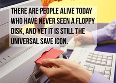 There are people alive today who have never seen a floppy disc, and yet it is still the universal save icon (from 23 Statements That Will Make You Rethink The World Around You)