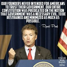 """Our Founders never intended for Americans to trust their Government. Our entire constitution was predicated on the notion that government was a necessary evil, to be restrained and minimized as much as possible."" ~ Rand Paul"