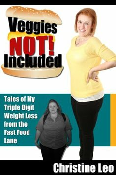 Veggies Not Included: Tales of My Triple Digit Weight Loss from the Fast Food Lane by Christine Leo
