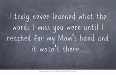 I truly never learned what the words I miss you were until I reached for my Mom's hand and it wasn't there...