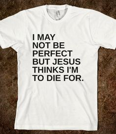 I MAY NOT BE PERFECT BUT JESUS THINKS I'M TO DIE FOR WHITE