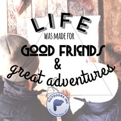 Life was made for good friends & great adventures