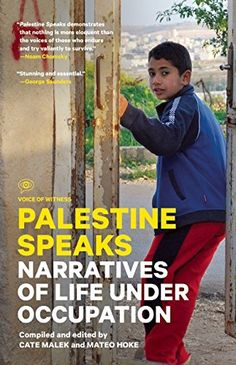Palestine Speaks: Narratives of Life Under Occupation (Voice of Witness) by Cate Malek http://www.amazon.com/dp/1940450241/ref=cm_sw_r_pi_dp_B9hAvb02F6EHY