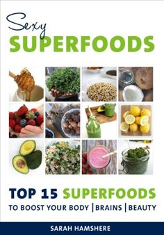 Sexy Superfoods - Top 15 Superfoods to Boost your Body, Brains & Beauty