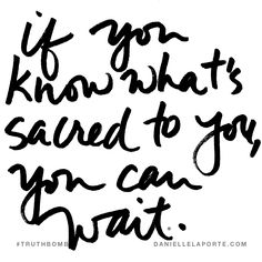 If you know what's sacred to you, you can wait. Subscribe: DanielleLaPorte.com #Truthbomb #Words #Quotes
