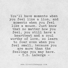 You'll have moments when You feel like a lion, and moments when You feel like a mouse, Just know that no matter how You feel, You still have a heartbeat and a soul worthy of love, so learn to roar even when You feel small, because You are more than feelings we may have. ~ T.B. Laberge