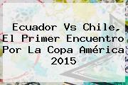 http://tecnoautos.com/wp-content/uploads/imagenes/tendencias/thumbs/ecuador-vs-chile-el-primer-encuentro-por-la-copa-america-2015.jpg Copa America 2015. Ecuador vs Chile, el primer encuentro por la Copa América 2015, Enlaces, Imágenes, Videos y Tweets - http://tecnoautos.com/actualidad/copa-america-2015-ecuador-vs-chile-el-primer-encuentro-por-la-copa-america-2015/