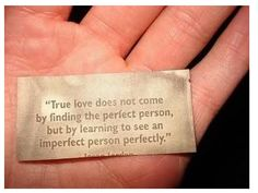 True love does not come by finding the perfect person, but by learning to see an imperfect person perfectly.