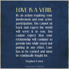 """""""Love is a verb. It's an action requiring your involvement and your active participation. You cannot sit back and expect the world will serve it to you. You cannot expect that your relationship will continue to provide love while you're not putting in any effort. Love has to be earned and must be continually fought for."""" — Stephen R. Covey"""