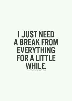 I do need a break..stressing to young