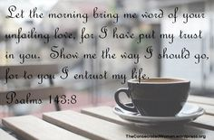 Verse of the Day: Psalms 143:8 Let the morning bring me word of your unfailing love, for I have put my trust in you. Show me the way I should go, for to you I entrust my life.  When I wake…