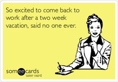 So+excited+to+come+back+to+work+after+a+two+week+vacation,+said+no+one+ever.