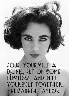 Elizabeth Taylor Quotes pour yourself a drink put on some lipstick and pull Elizabeth Taylor Quotes. Here is Elizabeth Taylor Quotes for you. Elizabeth Taylor Quotes elizabeth taylor quote the problem with people who have no. Great Quotes, Quotes To Live By, Me Quotes, Inspirational Quotes, Qoutes, Famous Quotes, Drink Quotes, Simply Quotes, Funny Quotes