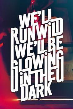 we'll run wild we'll be glowing in the dark